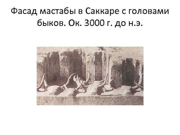 Фасад мастабы в Саккаре с головами быков. Ок. 3000 г. до н. э.