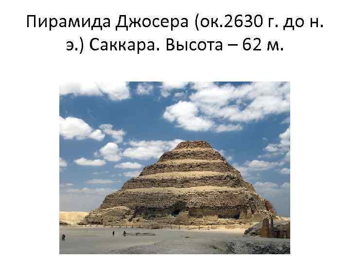 Пирамида Джосера (ок. 2630 г. до н. э. ) Саккара. Высота – 62 м.