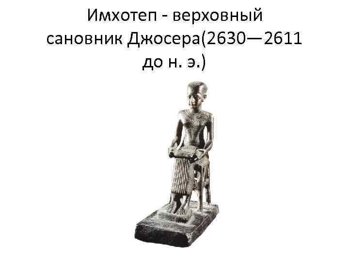 Имхотеп - верховный сановник Джосера(2630— 2611 до н. э. )