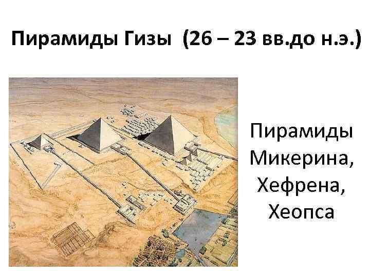 Пирамиды Гизы (26 – 23 вв. до н. э. ) Пирамиды Микерина, Хефрена, Хеопса