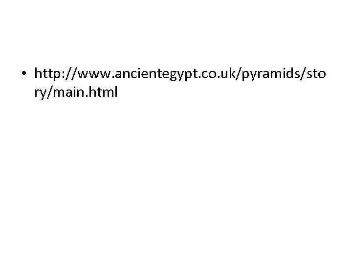 • http: //www. ancientegypt. co. uk/pyramids/sto ry/main. html