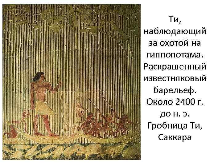 Ти, наблюдающий за охотой на гиппопотама. Раскрашенный известняковый барельеф. Около 2400 г. до н.