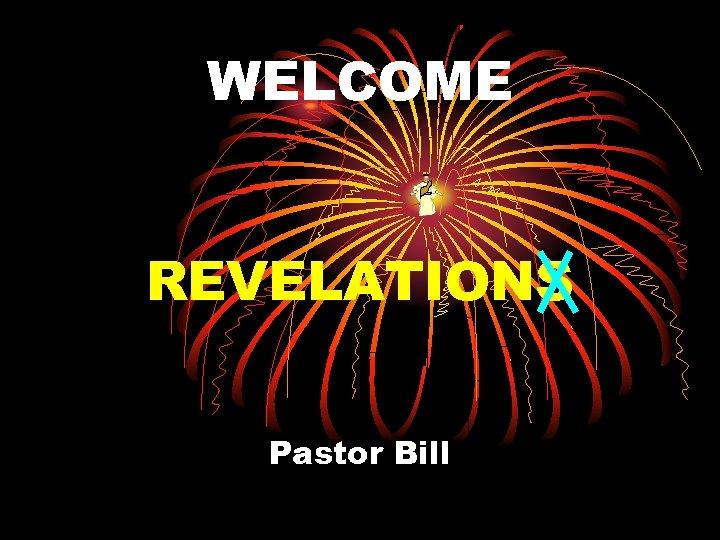 WELCOME REVELATIONS Pastor Bill