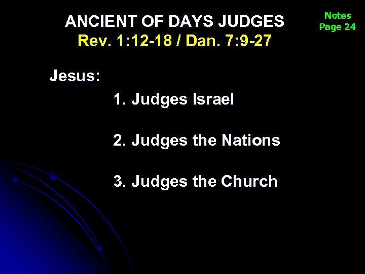 ANCIENT OF DAYS JUDGES Rev. 1: 12 -18 / Dan. 7: 9 -27 Jesus: