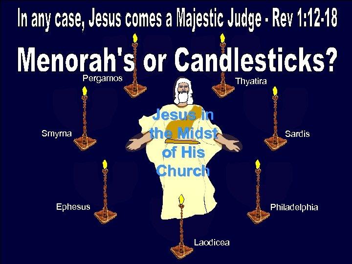 Pergamos Smyrna Thyatira Jesus in the Midst of His Church Ephesus Sardis Philadelphia Laodicea