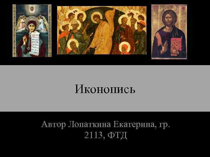 Иконопись Автор Лопаткина Екатерина, гр. 2113, ФТД