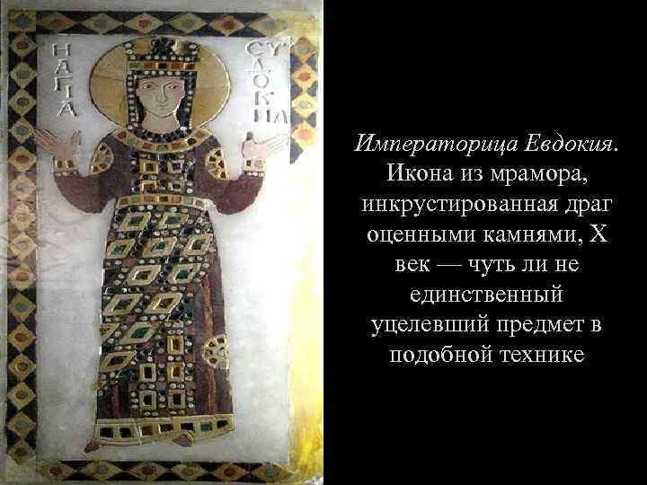 Императорица Евдокия. Икона из мрамора, инкрустированная драг оценными камнями, X век — чуть ли