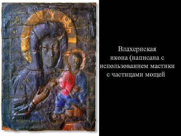 Влахернская икона (написана с использованием мастики с частицами мощей)