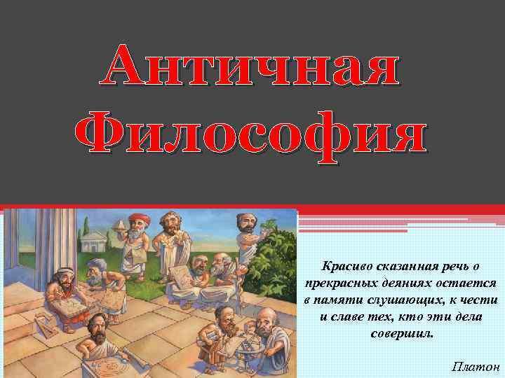 Античная Философия Красиво сказанная речь о прекрасных деяниях остается в памяти слушающих, к чести