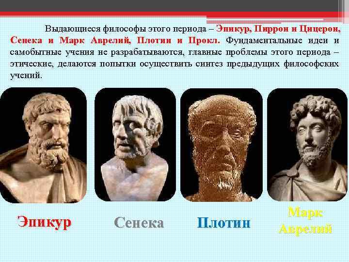 Выдающиеся философы этого периода – Эпикур, Пиррон и Цицерон, Сенека и Марк Аврелий, Плотин
