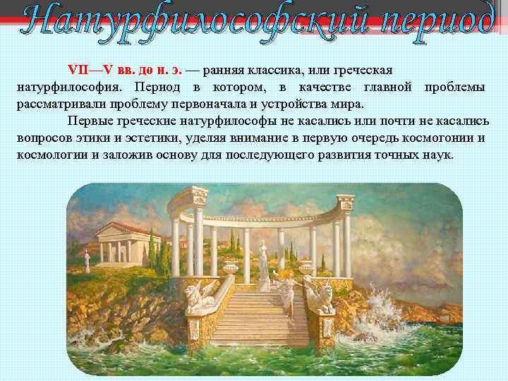 Натурфилософский период VII—V вв. до н. э. — ранняя классика, или греческая натурфилософия. Период