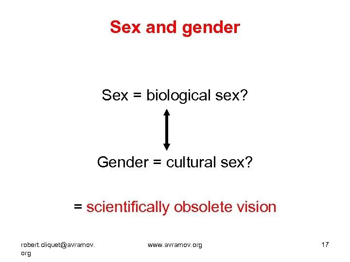 Sex and gender Sex = biological sex? Gender = cultural sex? = scientifically obsolete