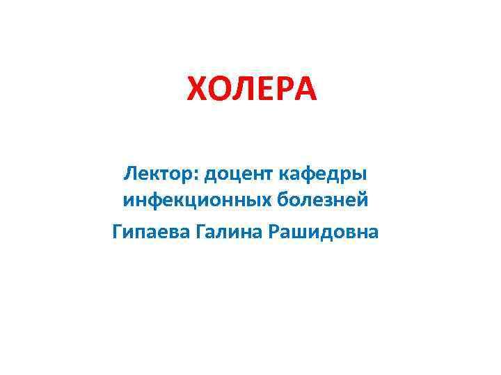 ХОЛЕРА Лектор: доцент кафедры инфекционных болезней Гипаева Галина Рашидовна