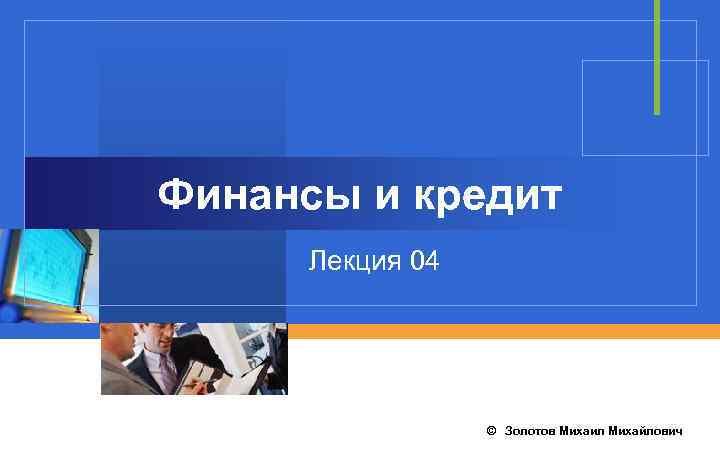 Финансы и кредит Лекция 04 © Золотов Михаил Михайлович