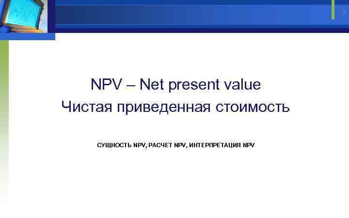 2 NPV – Net present value Чистая приведенная стоимость СУЩНОСТЬ NPV, РАСЧЕТ NPV, ИНТЕРПРЕТАЦИЯ