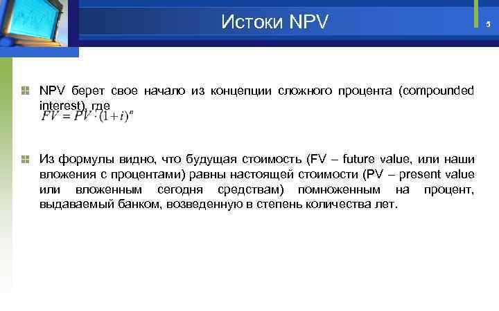 Истоки NPV берет свое начало из концепции сложного процента (compounded interest), где Из формулы