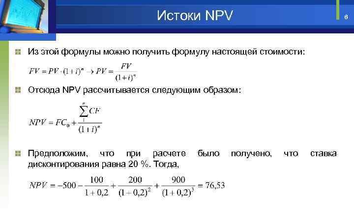 Истоки NPV 6 Из этой формулы можно получить формулу настоящей стоимости: Отсюда NPV рассчитывается