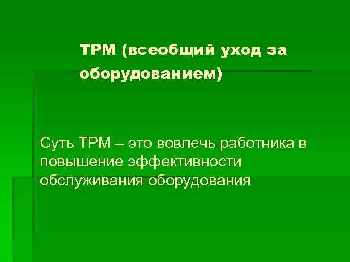 TPM (всеобщий уход за оборудованием) Суть TPM – это вовлечь работника в повышение эффективности