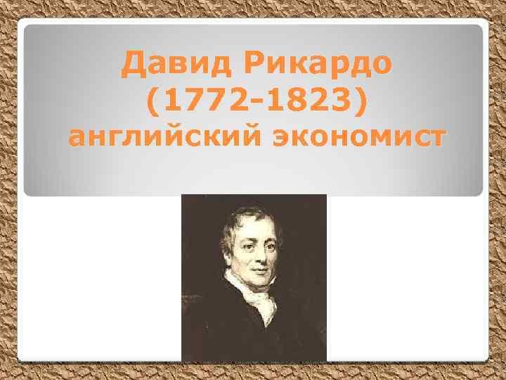 Давид Рикардо (1772 -1823) английский экономист