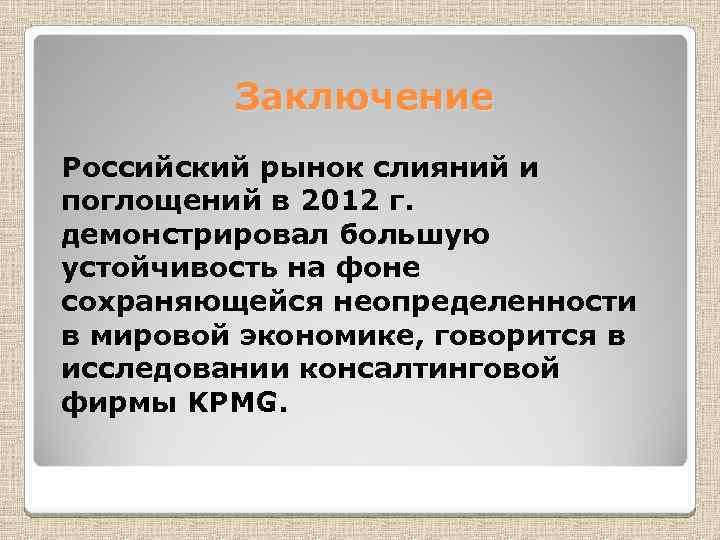 Заключение Российский рынок слияний и поглощений в 2012 г. демонстрировал большую устойчивость на фоне