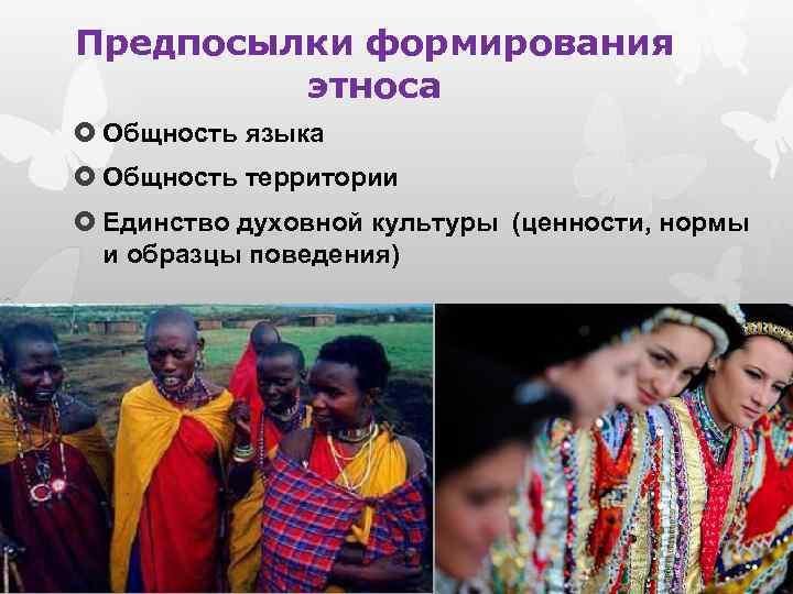 Предпосылки формирования этноса Общность языка Общность территории Единство духовной культуры (ценности, нормы и образцы