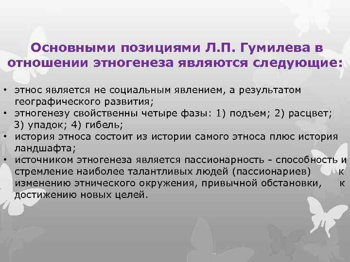 Основными позициями Л. П. Гумилева в отношении этногенеза являются следующие: • этнос является