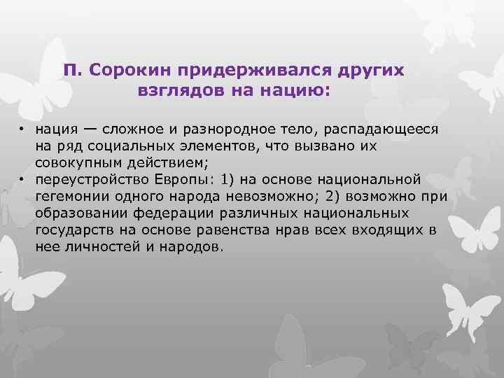 П. Сорокин придерживался других взглядов на нацию: • нация — сложное и разнородное тело,