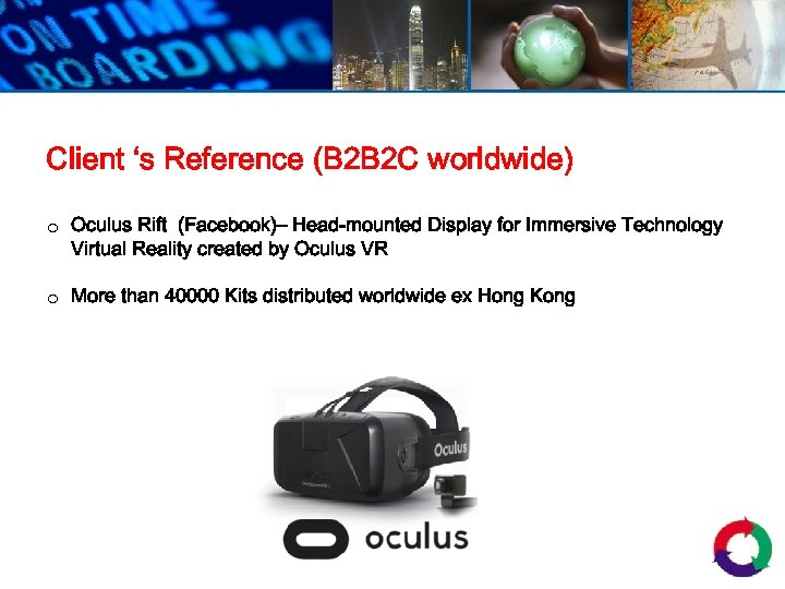 Client 's Reference (B 2 B 2 C worldwide) o Oculus Rift (Facebook)– Head-mounted