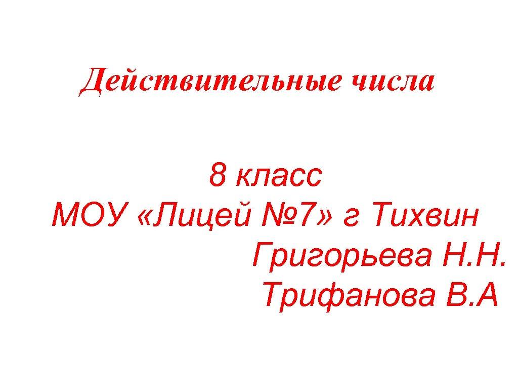 Действительные числа 8 класс МОУ «Лицей № 7» г Тихвин Григорьева Н. Н. Трифанова