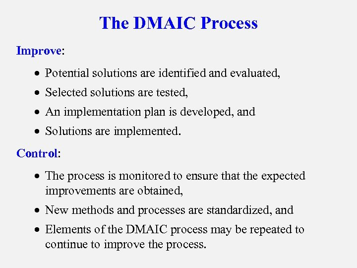The DMAIC Process Improve: · Potential solutions are identified and evaluated, · Selected solutions