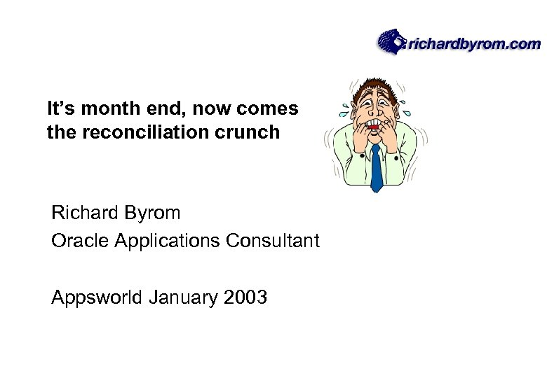 It's month end, now comes the reconciliation crunch Richard Byrom Oracle Applications Consultant Appsworld