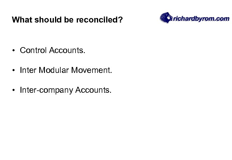 What should be reconciled? • Control Accounts. • Inter Modular Movement. • Inter-company Accounts.