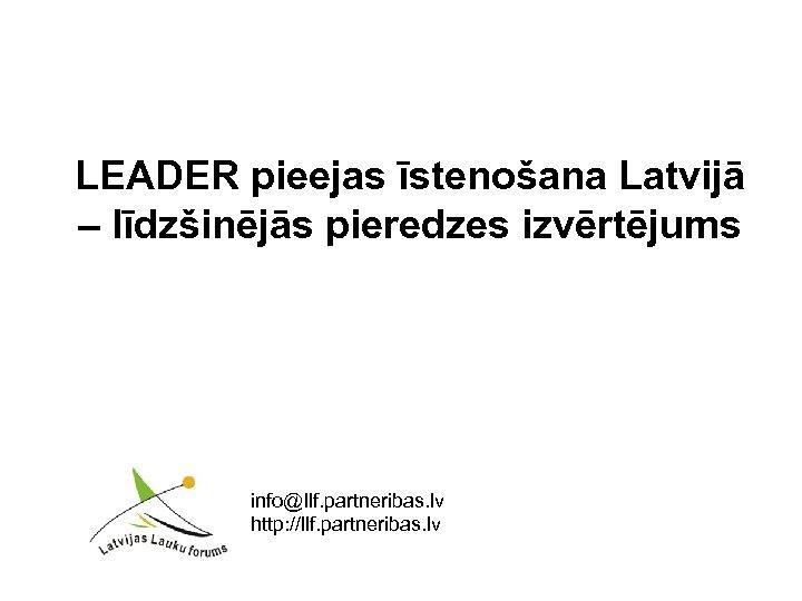 LEADER pieejas īstenošana Latvijā – līdzšinējās pieredzes izvērtējums info@llf. partneribas. lv http: //llf. partneribas.