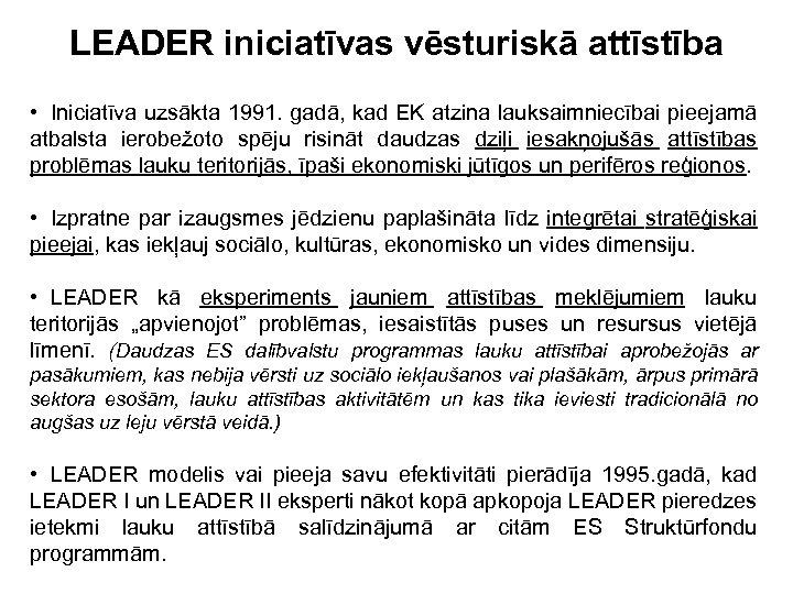 LEADER iniciatīvas vēsturiskā attīstība • Iniciatīva uzsākta 1991. gadā, kad EK atzina lauksaimniecībai pieejamā