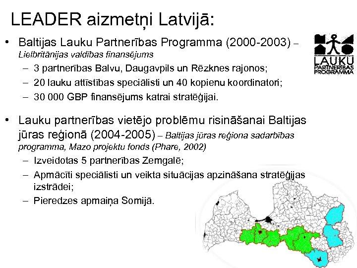 LEADER aizmetņi Latvijā: • Baltijas Lauku Partnerības Programma (2000 -2003) – Lielbritānijas valdības finansējums