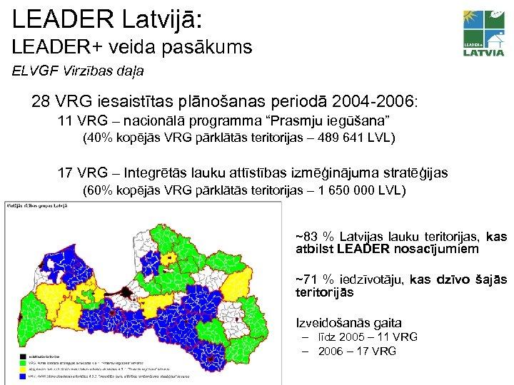 LEADER Latvijā: LEADER+ veida pasākums ELVGF Virzības daļa 28 VRG iesaistītas plānošanas periodā 2004