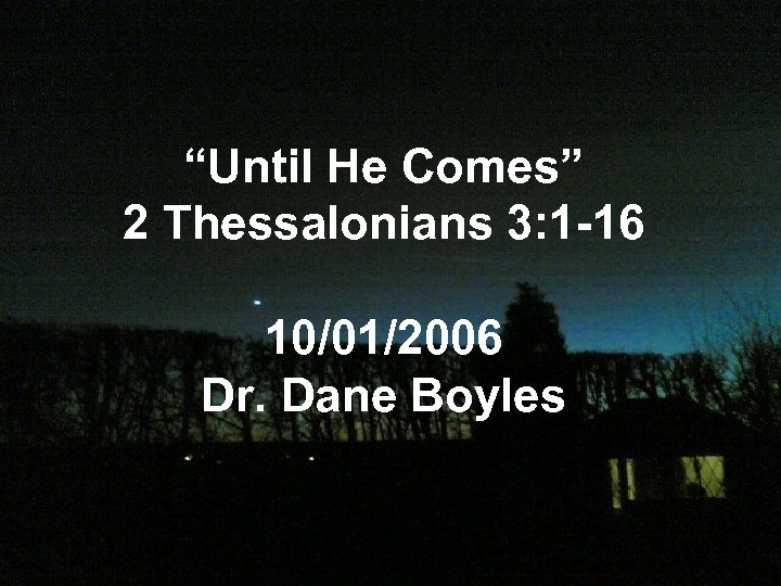 """Until He Comes"" 2 Thessalonians 3: 1 -16 10/01/2006 Dr. Dane Boyles"