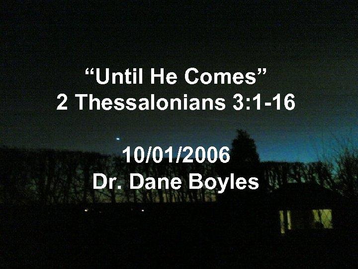 """""""Until He Comes"""" 2 Thessalonians 3: 1 -16 10/01/2006 Dr. Dane Boyles"""