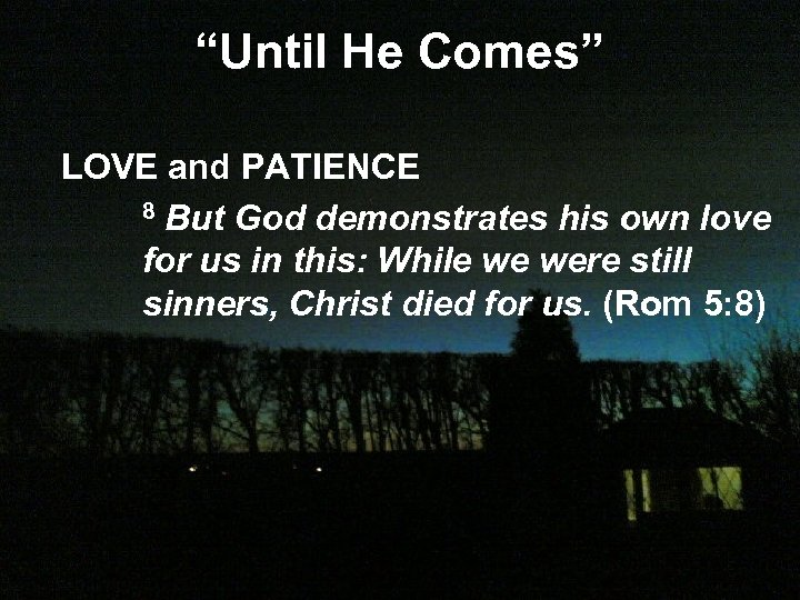 """Until He Comes"" LOVE and PATIENCE 8 But God demonstrates his own love for"