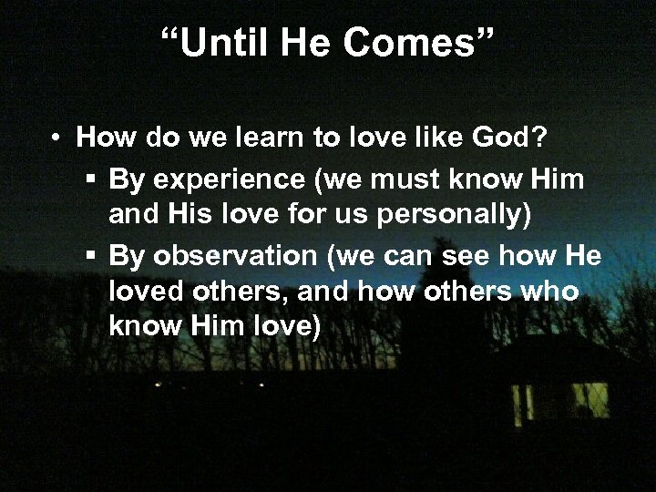 """Until He Comes"" • How do we learn to love like God? § By"