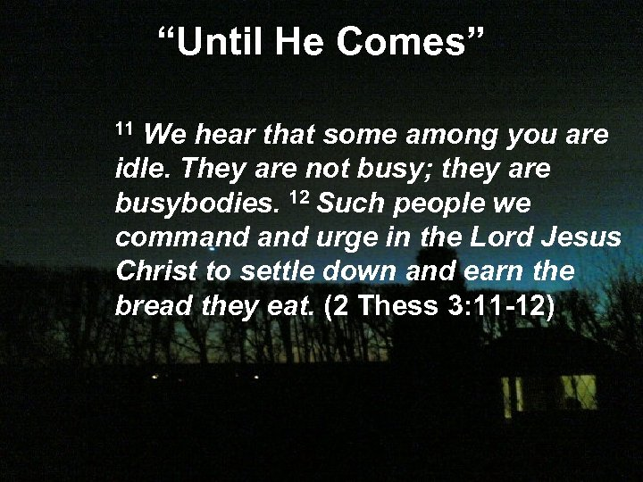 """Until He Comes"" 11 We hear that some among you are idle. They are"