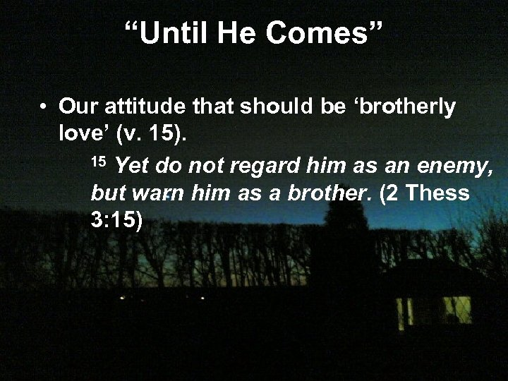 """Until He Comes"" • Our attitude that should be 'brotherly love' (v. 15). 15"