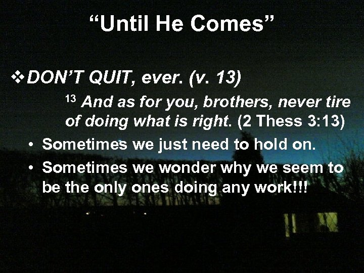 """Until He Comes"" v. DON'T QUIT, ever. (v. 13) And as for you, brothers,"