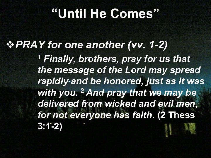 """Until He Comes"" v. PRAY for one another (vv. 1 -2) Finally, brothers, pray"