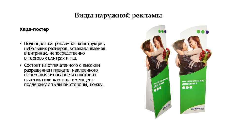 Виды наружной рекламы Хард-постер • Полноцветная рекламная конструкция, небольших размеров, устанавливаемая в витринах, непосредственно