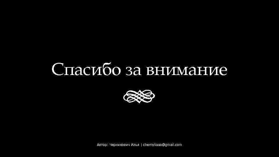 Спасибо за внимание Автор: Черникович Илья | chernyliaaa@gmail. com