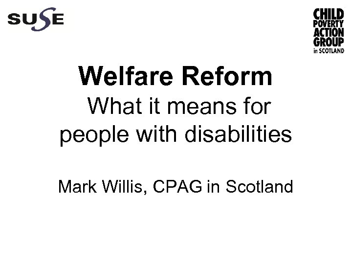 Welfare Reform What it means for people with disabilities Mark Willis, CPAG in Scotland
