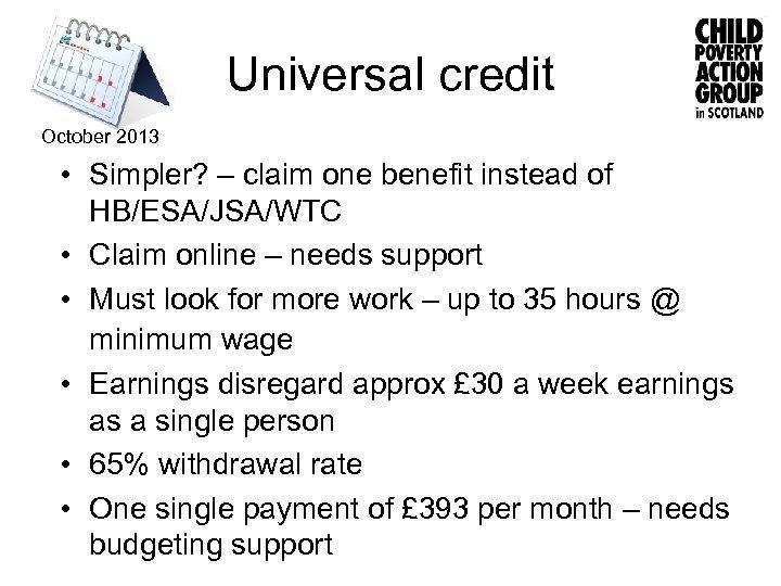 Universal credit October 2013 • Simpler? – claim one benefit instead of HB/ESA/JSA/WTC •