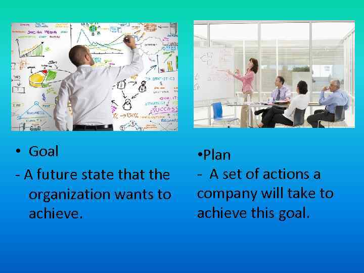 • Goal - A future state that the organization wants to achieve. •