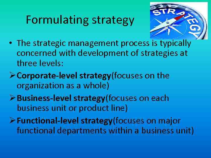 Formulating strategy • The strategic management process is typically concerned with development of strategies
